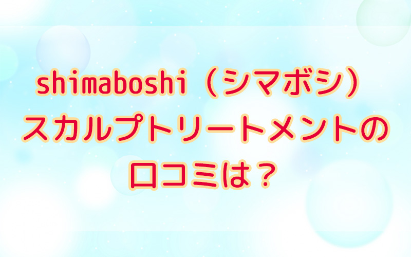 shimaboshi(シマボシ)スカルプトリートメントの口コミは?